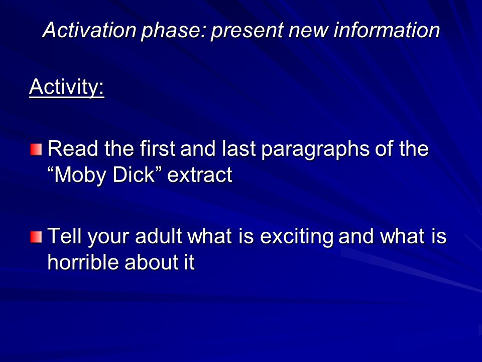 Activation phase: present new information Activity: Read the first and last paragraphs of the Moby Dick extract Tell your adult what is exciting and w
