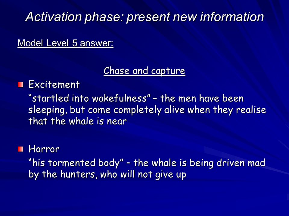 Activation phase: present new information Model Level 5 answer: Chase and capture Excitement startled into wakefulness – the men have been sleeping, but come completely alive when they realise that the whale is near Horror his tormented body – the whale is being driven mad by the hunters, who will not give up
