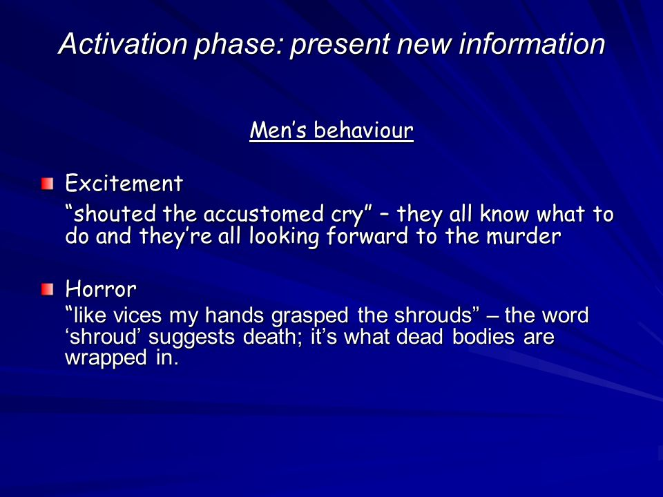 Activation phase: present new information Mens behaviour Excitement shouted the accustomed cry – they all know what to do and theyre all looking forward to the murder Horror like vices my hands grasped the shrouds – the word shroud suggests death; its what dead bodies are wrapped in.