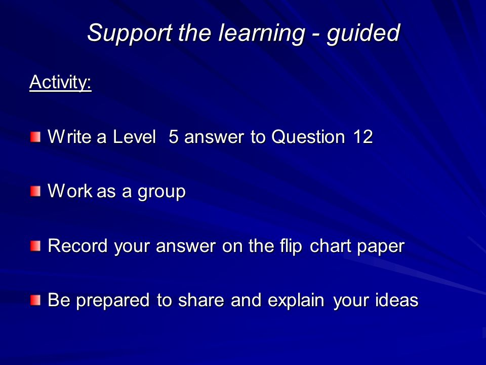 Support the learning - guided Activity: Write a Level 5 answer to Question 12 Work as a group Record your answer on the flip chart paper Be prepared to share and explain your ideas