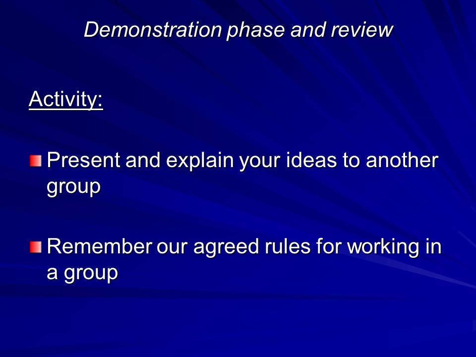 Demonstration phase and review Activity: Present and explain your ideas to another group Remember our agreed rules for working in a group