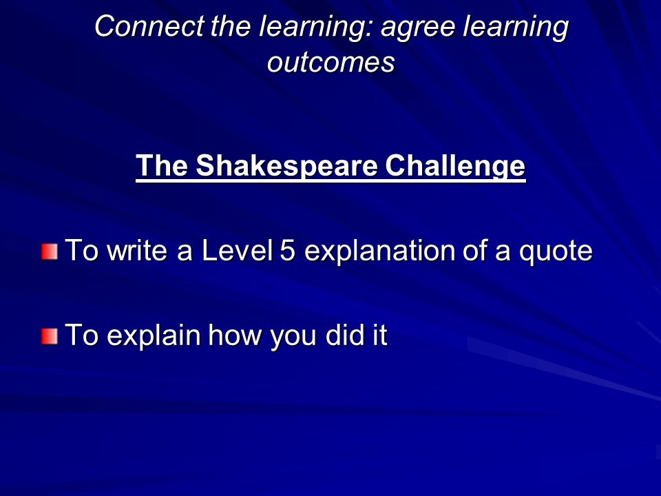Connect the learning: agree learning outcomes The Shakespeare Challenge To write a Level 5 explanation of a quote To explain how you did it