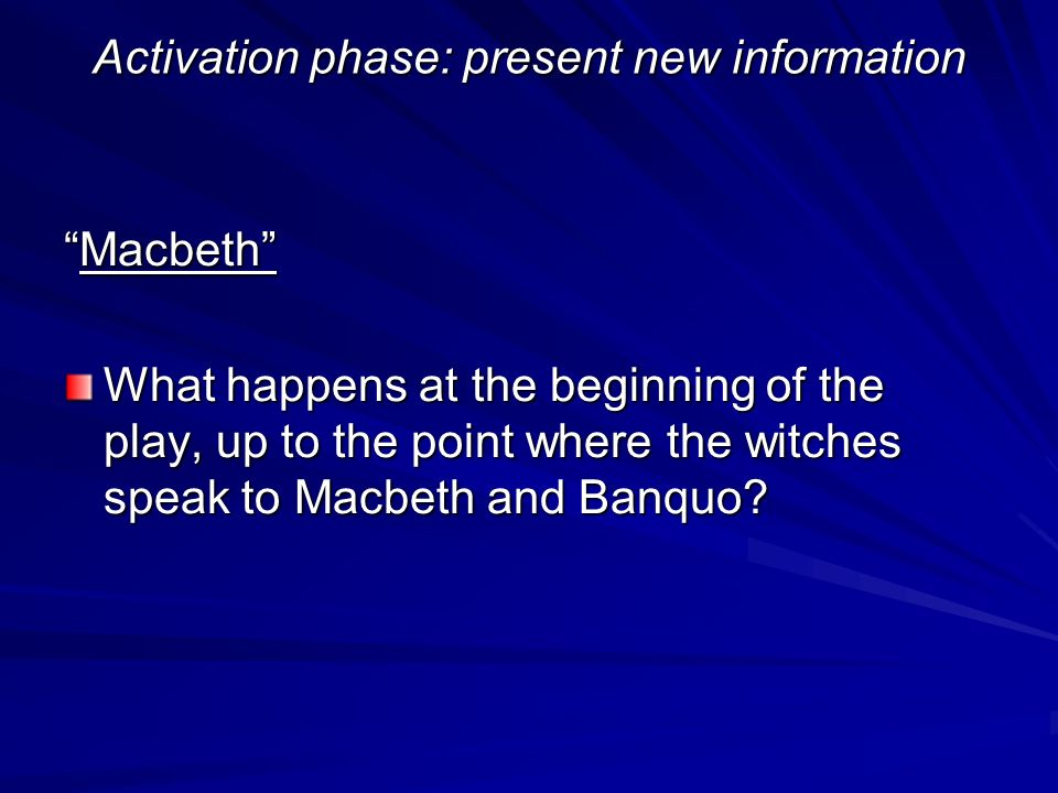 Activation phase: present new information MacbethMacbeth What happens at the beginning of the play, up to the point where the witches speak to Macbeth and Banquo