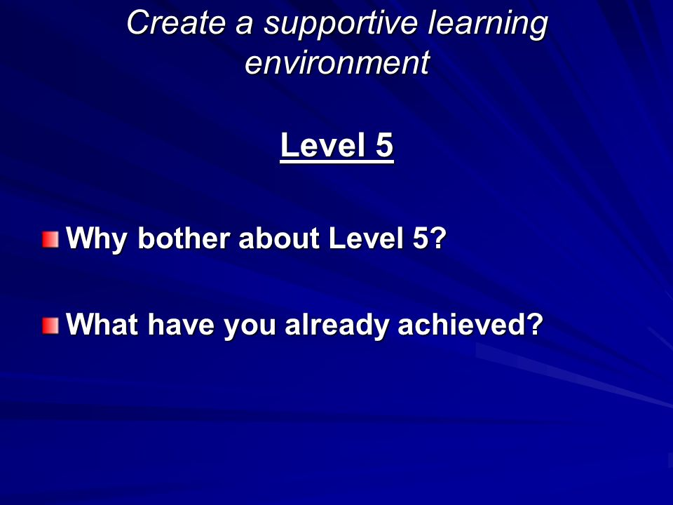 Create a supportive learning environment Level 5 Why bother about Level 5? What have you already achieved?
