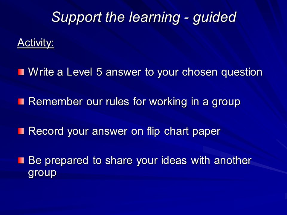 Support the learning - guided Activity: Write a Level 5 answer to your chosen question Remember our rules for working in a group Record your answer on flip chart paper Be prepared to share your ideas with another group