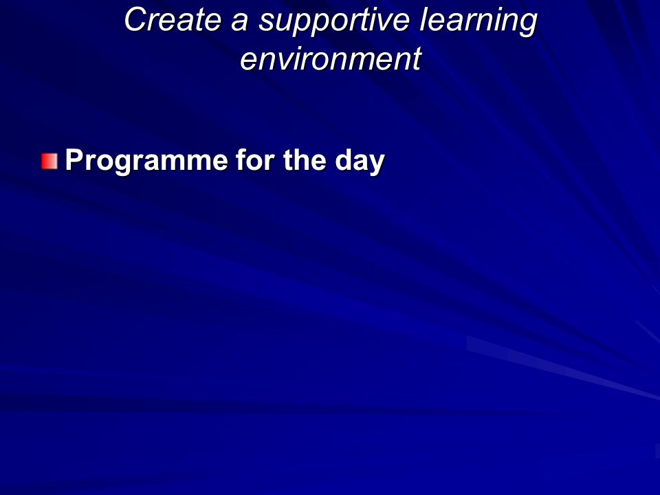 Create a supportive learning environment Programme for the day