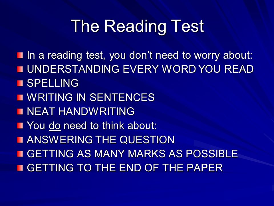 The Reading Test In a reading test, you dont need to worry about: UNDERSTANDING EVERY WORD YOU READ SPELLING WRITING IN SENTENCES NEAT HANDWRITING You do need to think about: ANSWERING THE QUESTION GETTING AS MANY MARKS AS POSSIBLE GETTING TO THE END OF THE PAPER