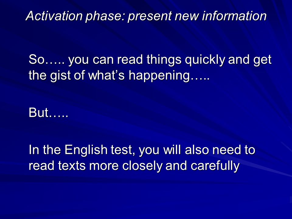 Activation phase: present new information So….. you can read things quickly and get the gist of whats happening….. But….. In the English test, you wil