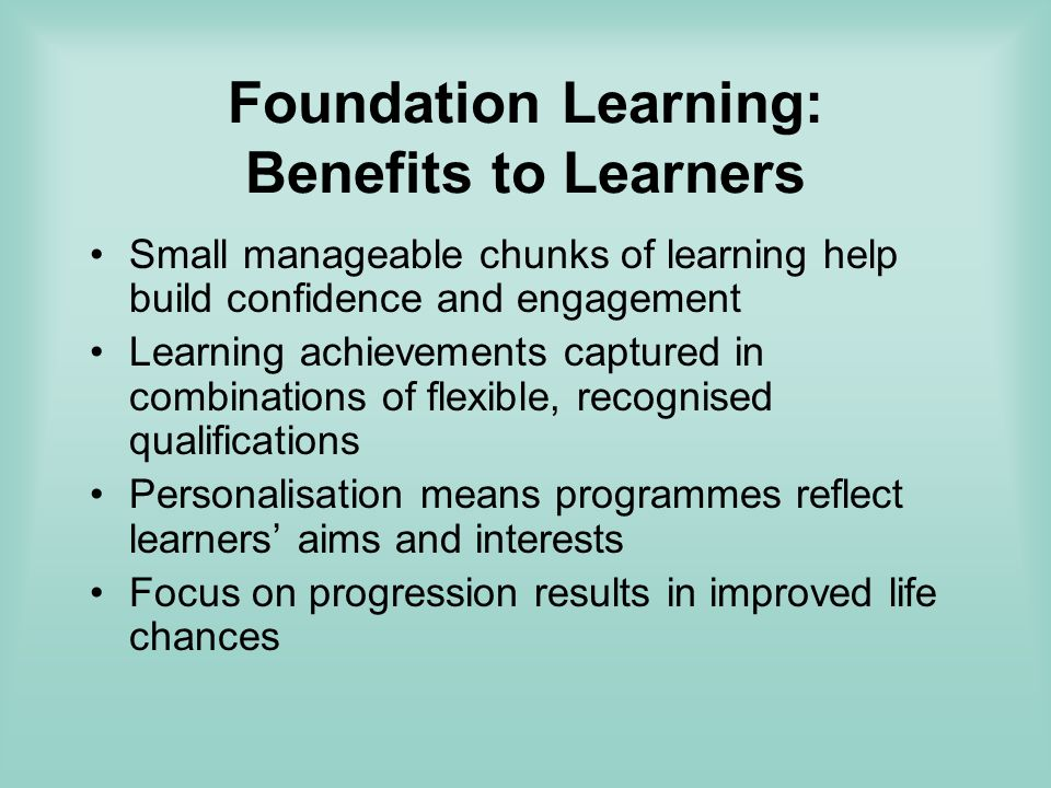 Foundation Learning: Benefits to Learners Small manageable chunks of learning help build confidence and engagement Learning achievements captured in combinations of flexible, recognised qualifications Personalisation means programmes reflect learners aims and interests Focus on progression results in improved life chances