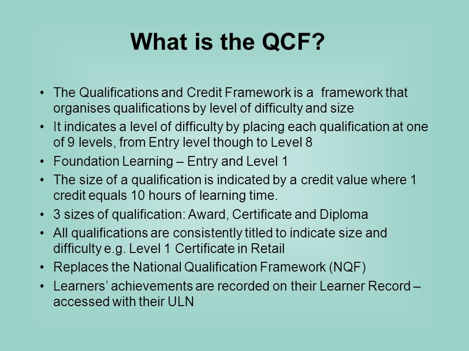 The Qualifications and Credit Framework is a framework that organises qualifications by level of difficulty and size It indicates a level of difficulty by placing each qualification at one of 9 levels, from Entry level though to Level 8 Foundation Learning – Entry and Level 1 The size of a qualification is indicated by a credit value where 1 credit equals 10 hours of learning time.