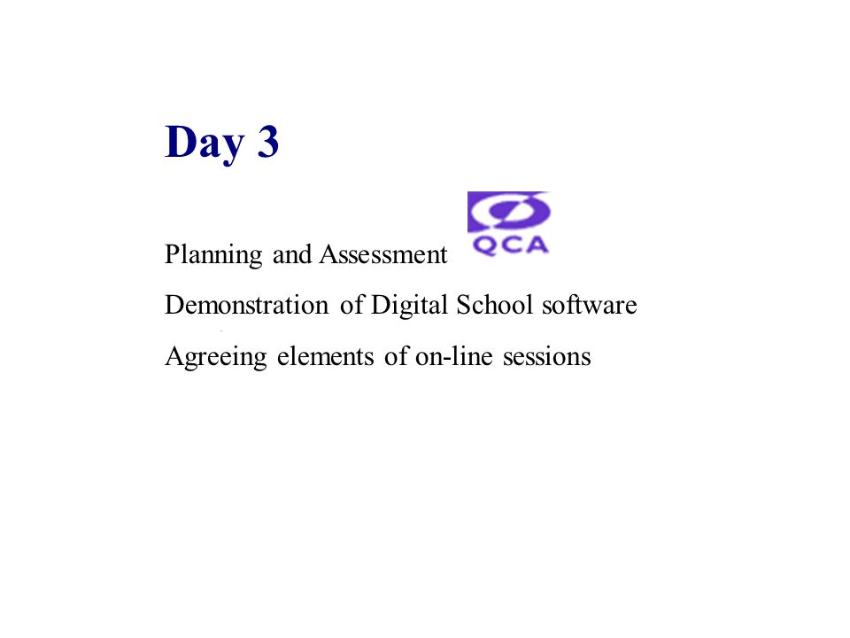 Day 3 Planning and Assessment Demonstration of Digital School software Agreeing elements of on-line sessions