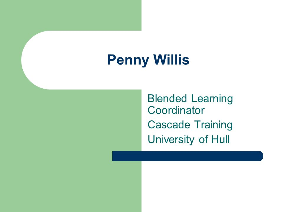Penny Willis Blended Learning Coordinator Cascade Training University of Hull