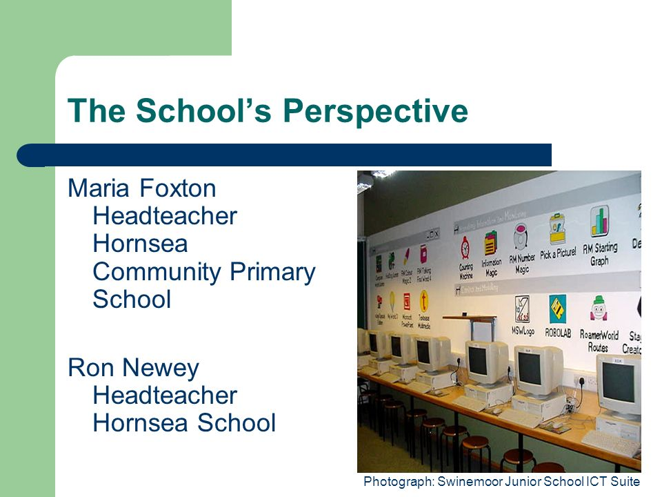 The Schools Perspective Maria Foxton Headteacher Hornsea Community Primary School Ron Newey Headteacher Hornsea School Photograph: Swinemoor Junior Sc