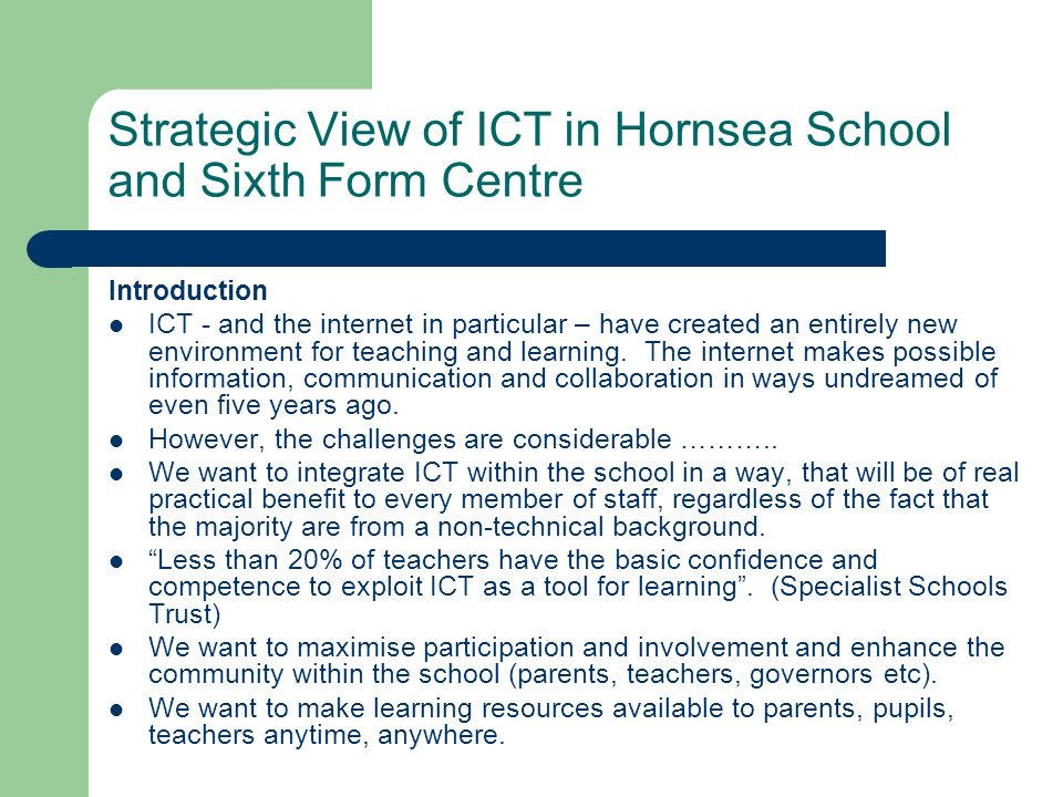Strategic View of ICT in Hornsea School and Sixth Form Centre Introduction ICT - and the internet in particular – have created an entirely new environ