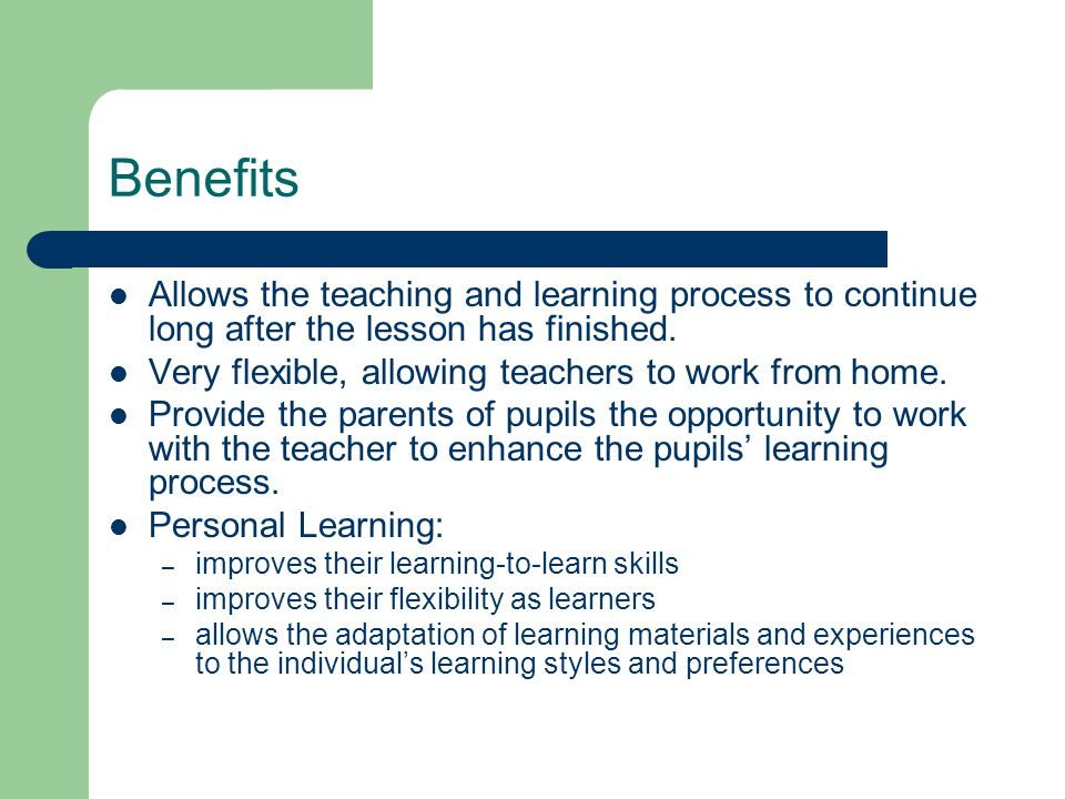 Benefits Allows the teaching and learning process to continue long after the lesson has finished. Very flexible, allowing teachers to work from home.