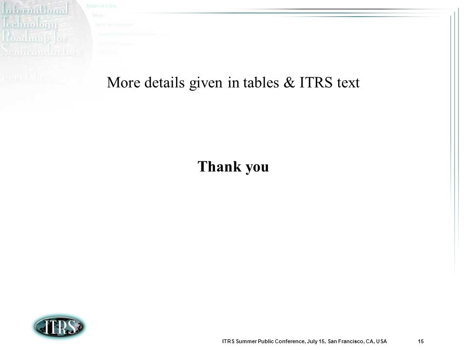 ITRS Summer Public Conference, July 15, San Francisco, CA, USA 15 More details given in tables & ITRS text Thank you