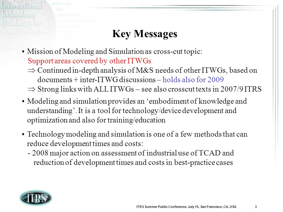 ITRS Summer Public Conference, July 15, San Francisco, CA, USA 3 Key Messages Mission of Modeling and Simulation as cross-cut topic: Support areas covered by other ITWGs Continued in-depth analysis of M&S needs of other ITWGs, based on documents + inter-ITWG discussions – holds also for 2009 Strong links with ALL ITWGs – see also crosscut texts in 2007/9 ITRS Modeling and simulation provides an embodiment of knowledge and understanding.