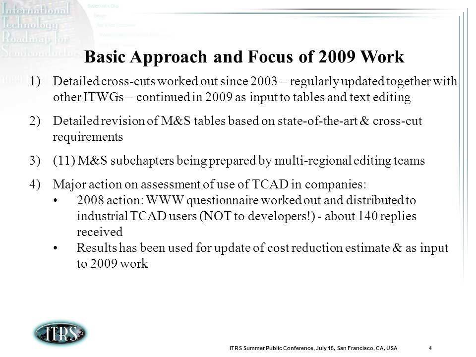ITRS Summer Public Conference, July 15, San Francisco, CA, USA 4 Basic Approach and Focus of 2009 Work 1)Detailed cross-cuts worked out since 2003 – regularly updated together with other ITWGs – continued in 2009 as input to tables and text editing 2)Detailed revision of M&S tables based on state-of-the-art & cross-cut requirements 3)(11) M&S subchapters being prepared by multi-regional editing teams 4)Major action on assessment of use of TCAD in companies: 2008 action: WWW questionnaire worked out and distributed to industrial TCAD users (NOT to developers!) - about 140 replies received Results has been used for update of cost reduction estimate & as input to 2009 work
