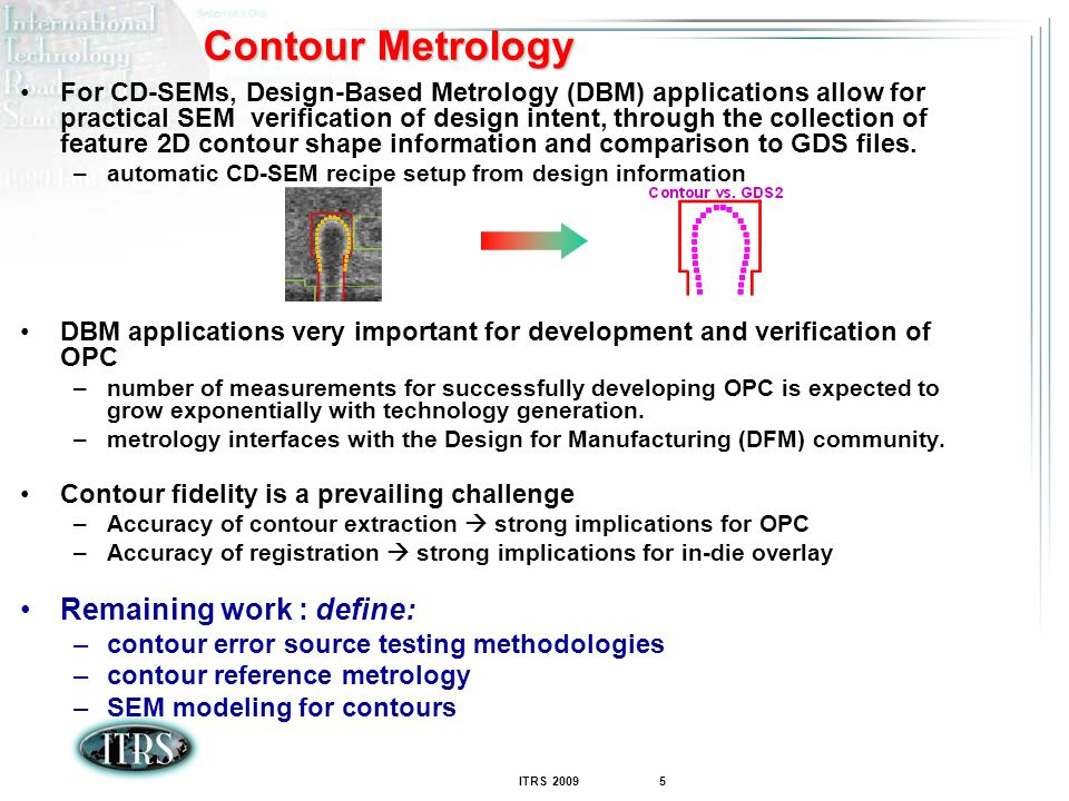 ITRS 2009 5 Contour Metrology For CD-SEMs, Design-Based Metrology (DBM) applications allow for practical SEM verification of design intent, through the collection of feature 2D contour shape information and comparison to GDS files.