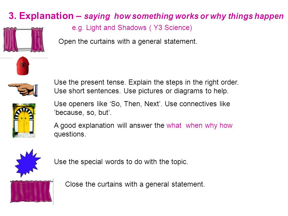 3. Explanation – saying how something works or why things happen e.g. Light and Shadows ( Y3 Science) Open the curtains with a general statement. Use