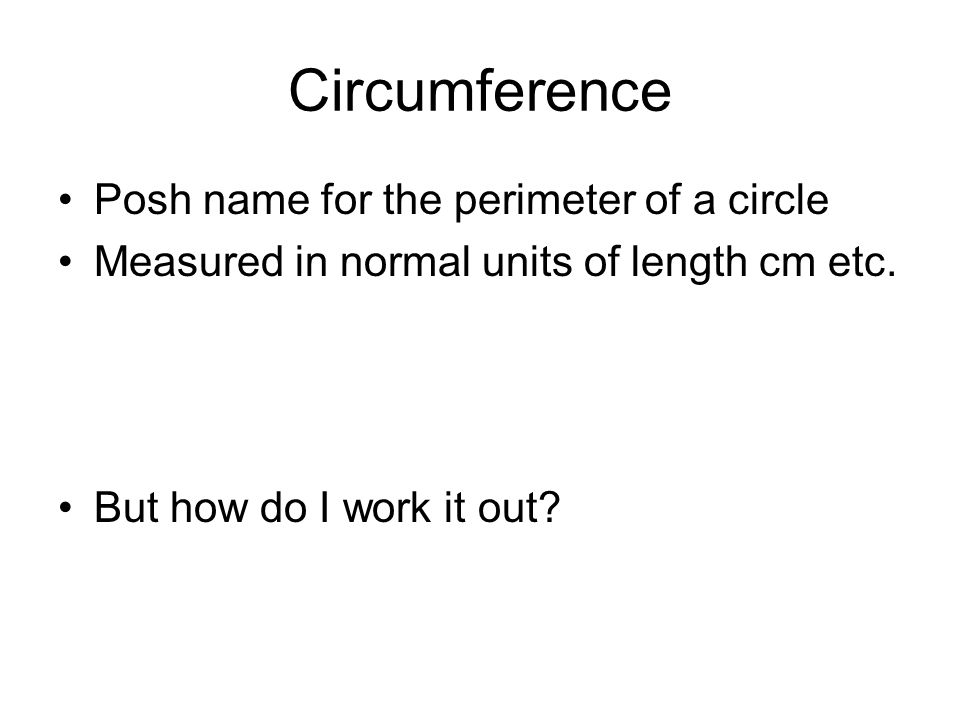 Circumference Posh name for the perimeter of a circle Measured in normal units of length cm etc.