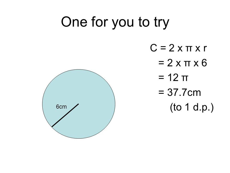 One for you to try C = 2 x π x r = 2 x π x 6 = 12 π = 37.7cm (to 1 d.p.) 6cm