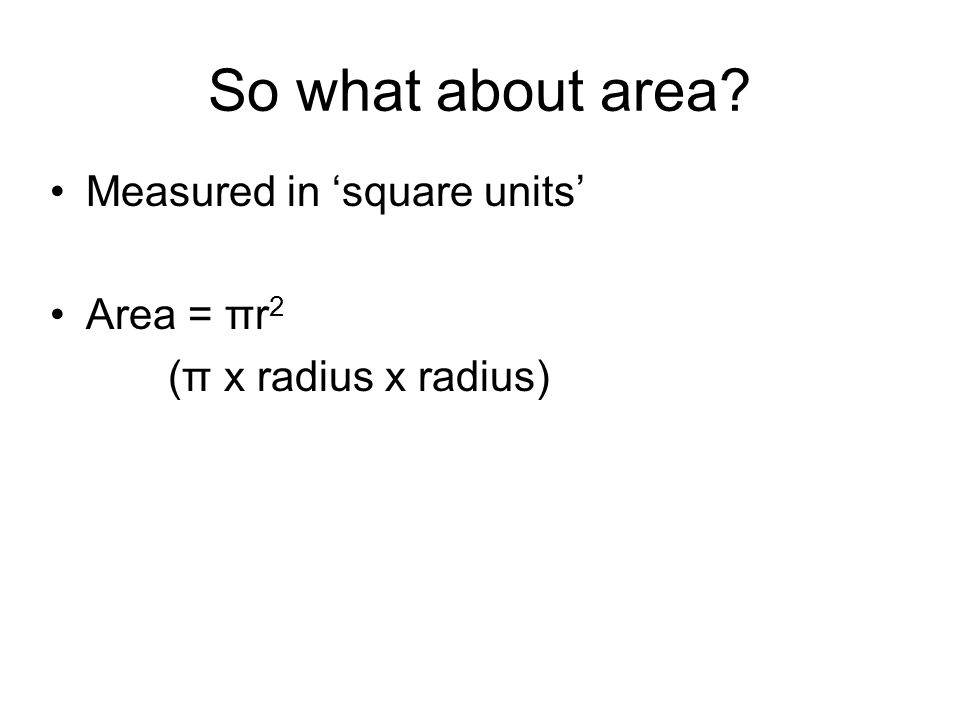 So what about area Measured in square units Area = πr 2 (π x radius x radius)