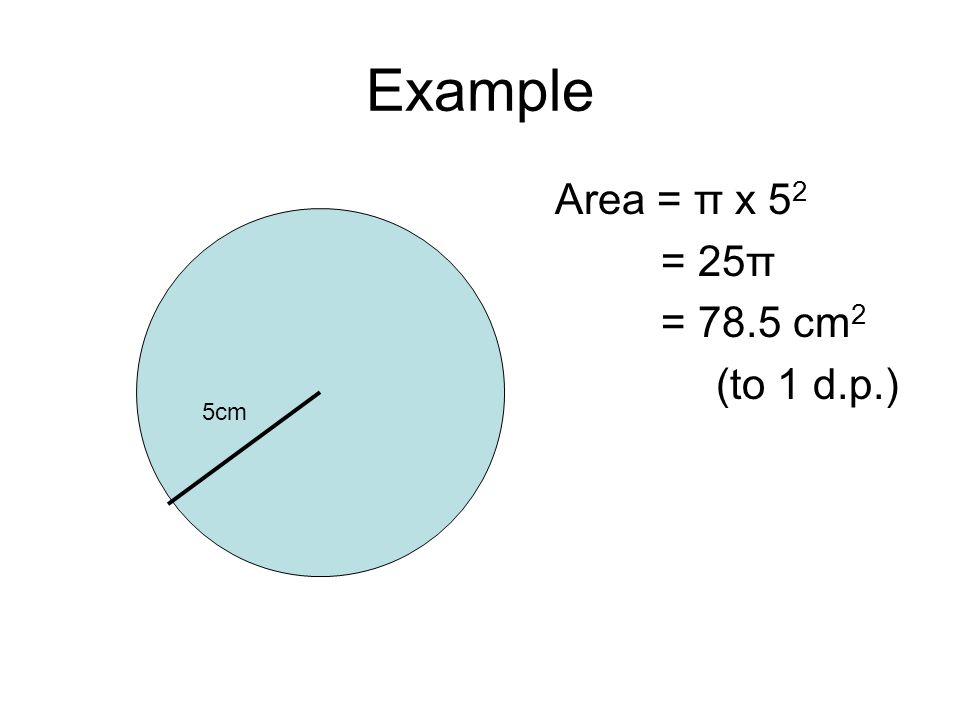 Example Area = π x 5 2 = 25π = 78.5 cm 2 (to 1 d.p.) 5cm