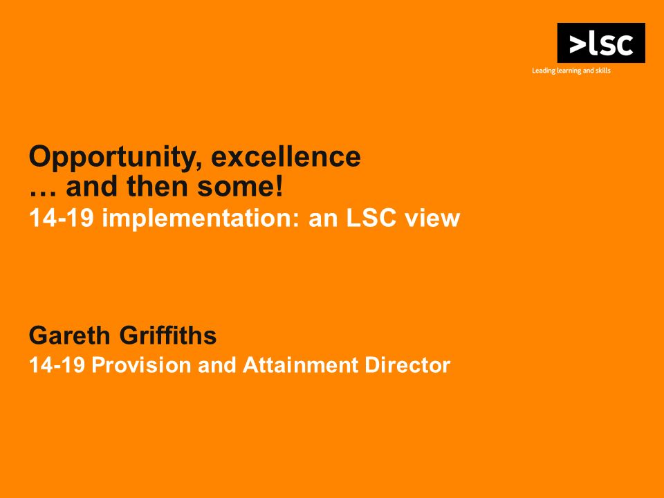 Opportunity, excellence … and then some! 14-19 implementation: an LSC view Gareth Griffiths 14-19 Provision and Attainment Director