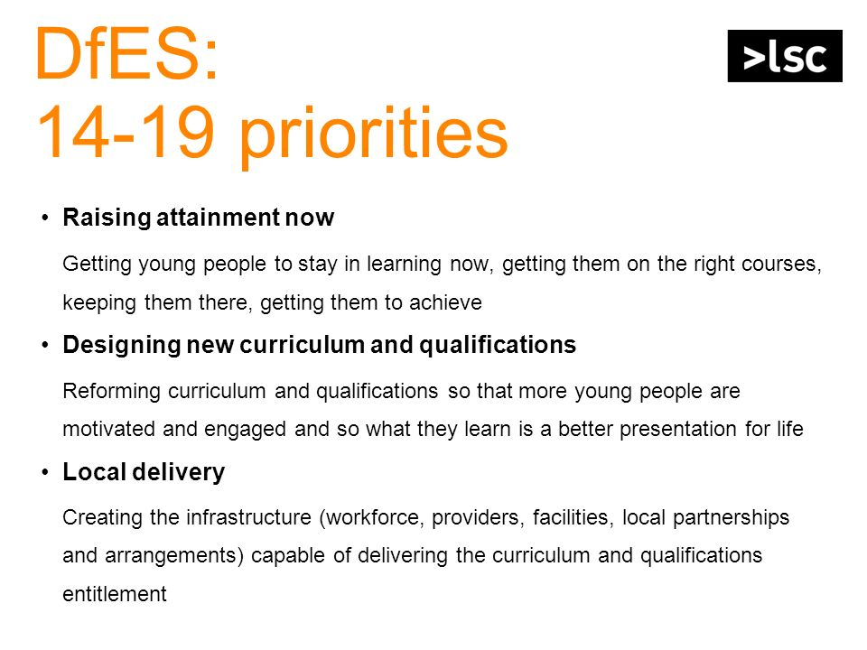 DfES: 14-19 priorities Raising attainment now Getting young people to stay in learning now, getting them on the right courses, keeping them there, get