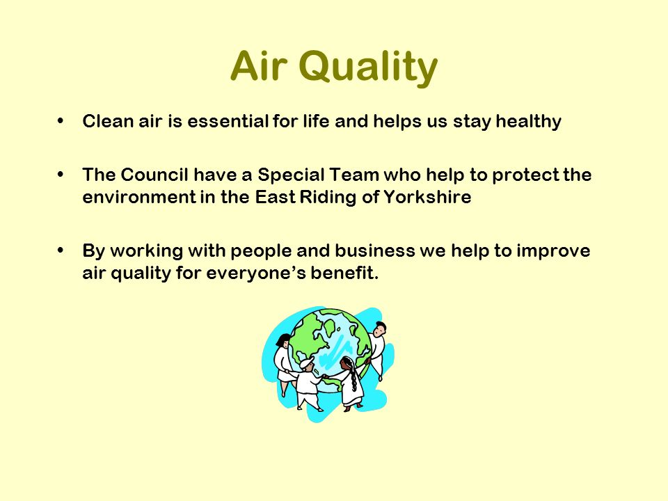 Air Quality Clean air is essential for life and helps us stay healthy The Council have a Special Team who help to protect the environment in the East Riding of Yorkshire By working with people and business we help to improve air quality for everyones benefit.