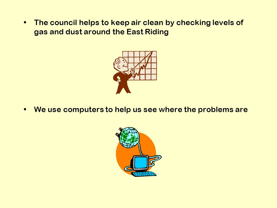 The council helps to keep air clean by checking levels of gas and dust around the East Riding We use computers to help us see where the problems are