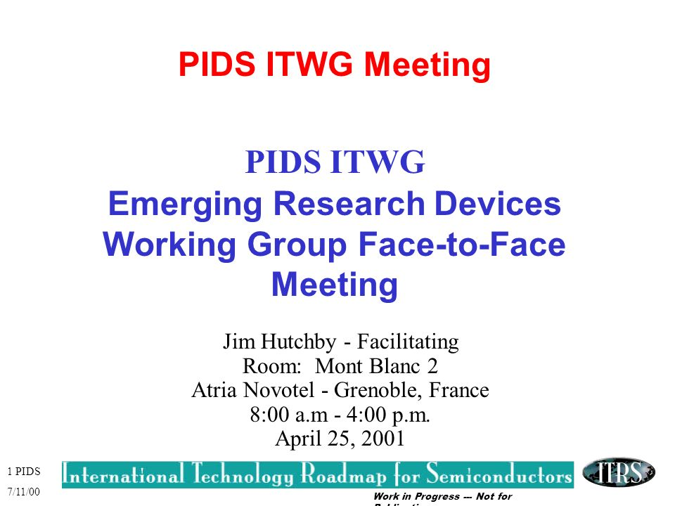 Work in Progress --- Not for Publication 1 PIDS 7/11/00 PIDS ITWG Meeting PIDS ITWG Emerging Research Devices Working Group Face-to-Face Meeting Jim Hutchby - Facilitating Room: Mont Blanc 2 Atria Novotel - Grenoble, France 8:00 a.m - 4:00 p.m.