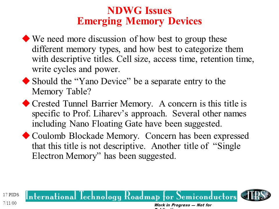 Work in Progress --- Not for Publication 17 PIDS 7/11/00 NDWG Issues Emerging Memory Devices uWe need more discussion of how best to group these different memory types, and how best to categorize them with descriptive titles.