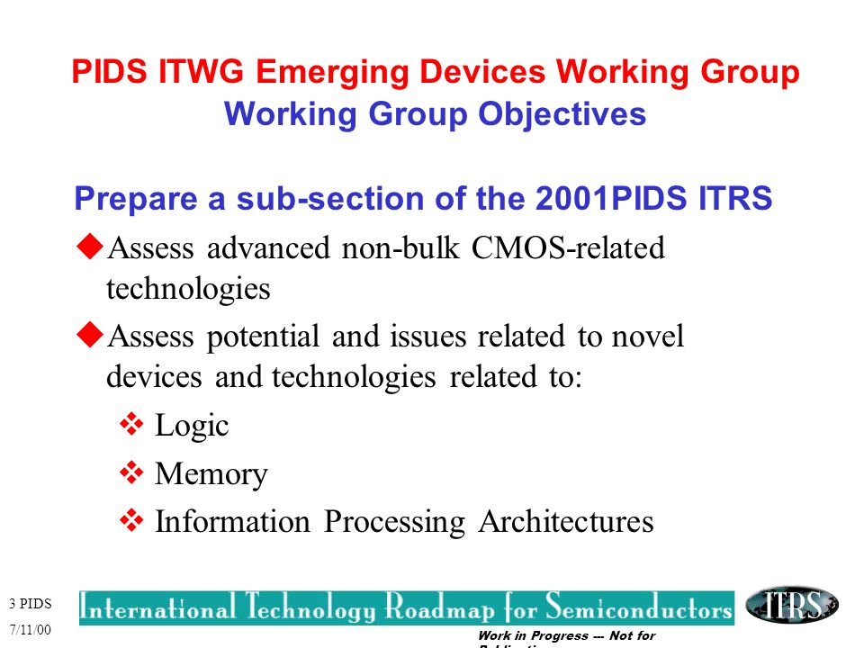 Work in Progress --- Not for Publication 3 PIDS 7/11/00 PIDS ITWG Emerging Devices Working Group Working Group Objectives Prepare a sub-section of the 2001PIDS ITRS uAssess advanced non-bulk CMOS-related technologies uAssess potential and issues related to novel devices and technologies related to: v Logic v Memory v Information Processing Architectures