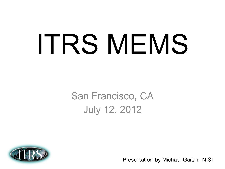 ITRS MEMS San Francisco, CA July 12, 2012 Presentation by Michael Gaitan, NIST