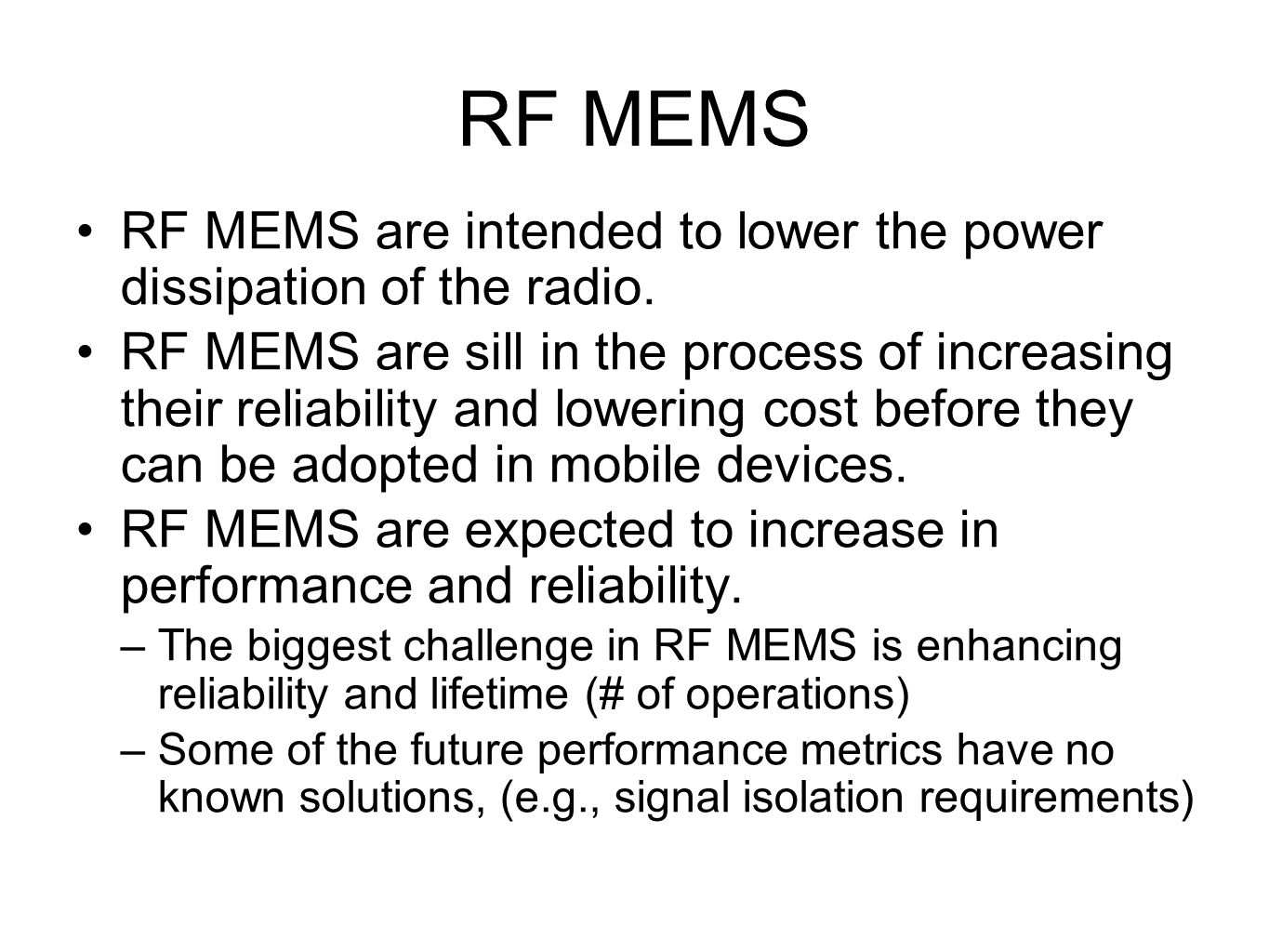 RF MEMS RF MEMS are intended to lower the power dissipation of the radio. RF MEMS are sill in the process of increasing their reliability and lowering