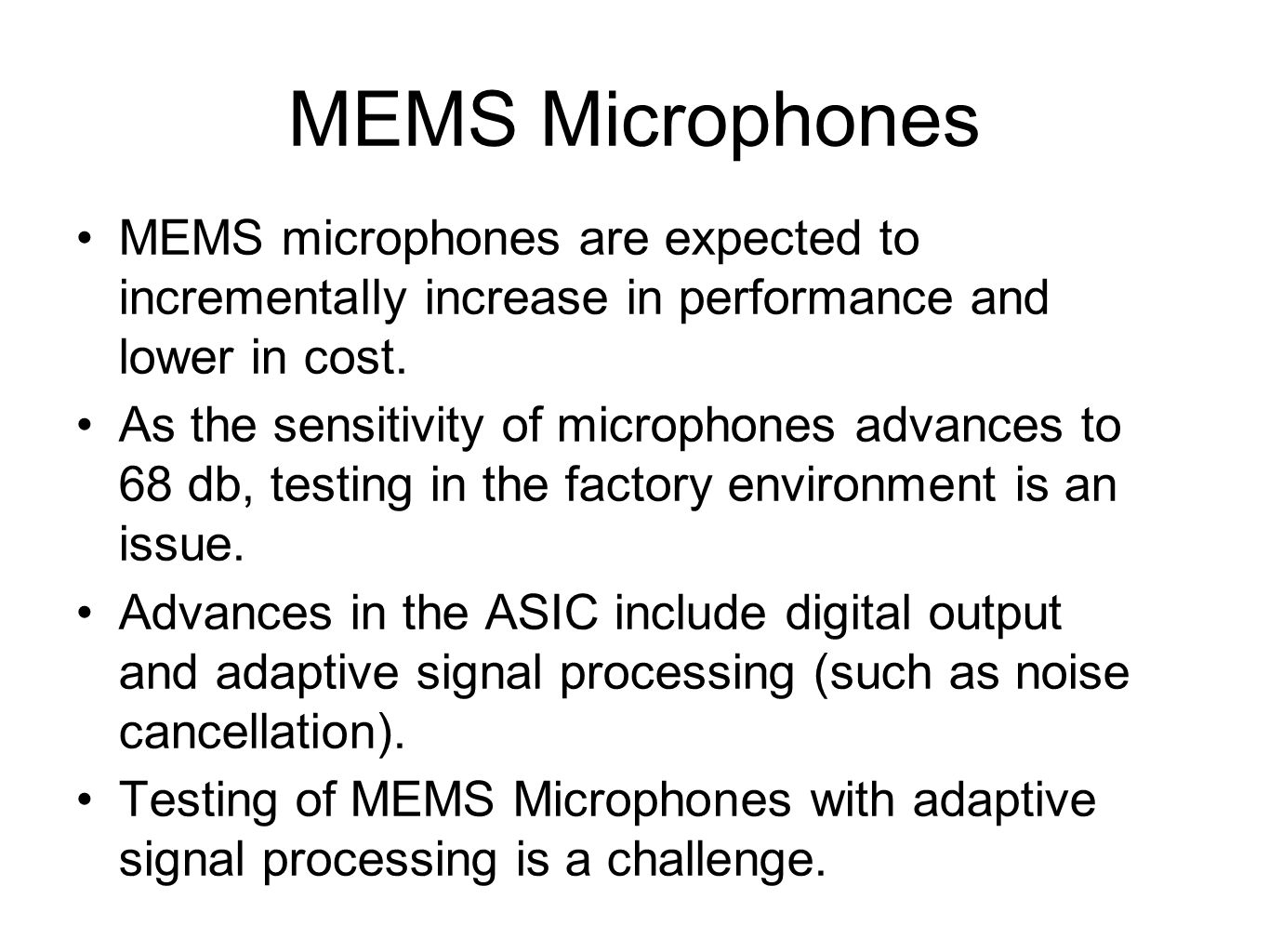 MEMS Microphones MEMS microphones are expected to incrementally increase in performance and lower in cost. As the sensitivity of microphones advances