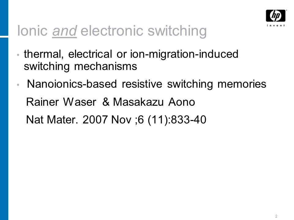 2 Ionic and electronic switching thermal, electrical or ion-migration-induced switching mechanisms Nanoionics-based resistive switching memories Rainer Waser & Masakazu Aono Nat Mater.