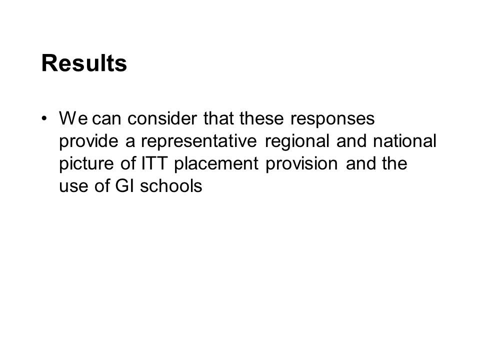 Results We can consider that these responses provide a representative regional and national picture of ITT placement provision and the use of GI schools
