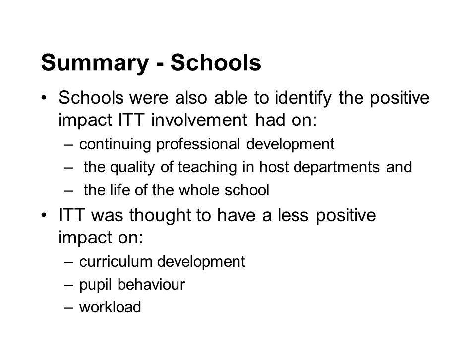 Summary - Schools Schools were also able to identify the positive impact ITT involvement had on: –continuing professional development – the quality of teaching in host departments and – the life of the whole school ITT was thought to have a less positive impact on: –curriculum development –pupil behaviour –workload