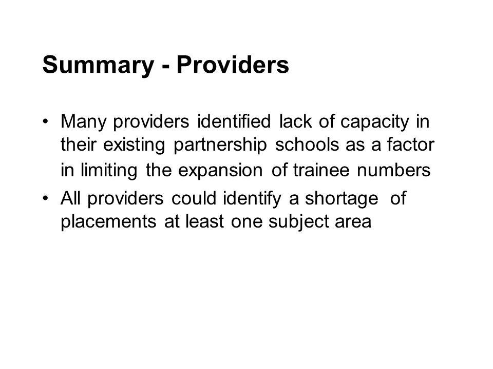 Summary - Providers Many providers identified lack of capacity in their existing partnership schools as a factor in limiting the expansion of trainee numbers All providers could identify a shortage of placements at least one subject area
