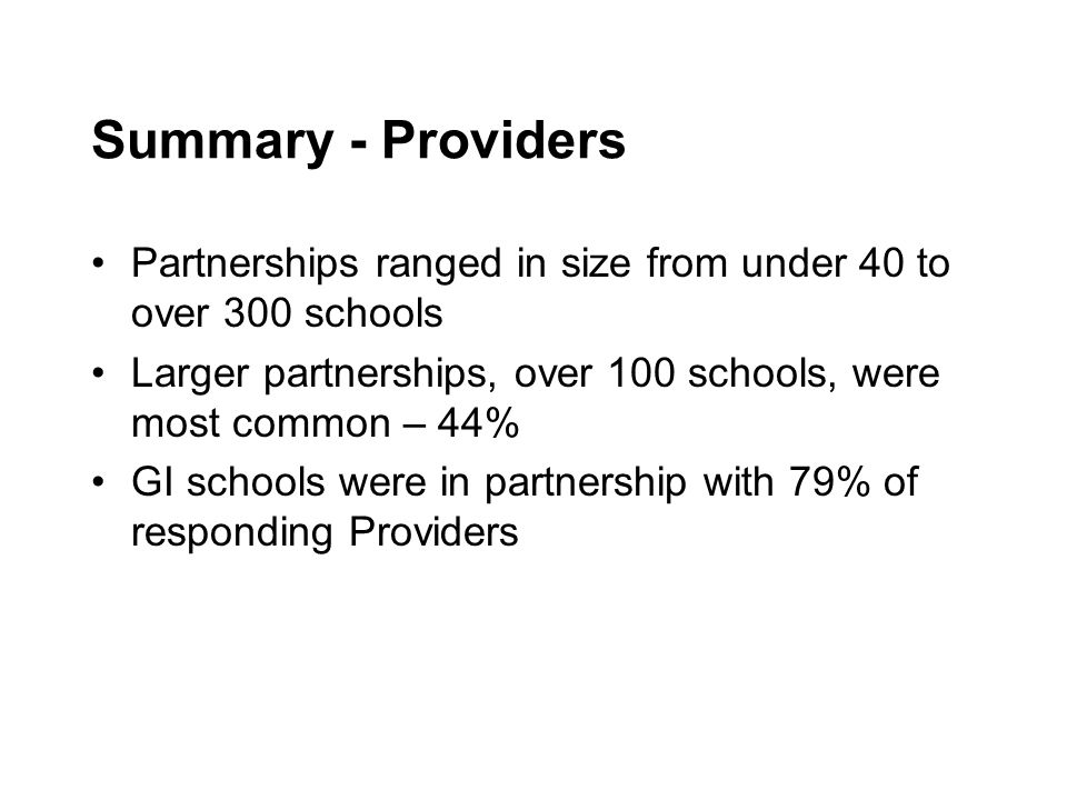 Summary - Providers Partnerships ranged in size from under 40 to over 300 schools Larger partnerships, over 100 schools, were most common – 44% GI schools were in partnership with 79% of responding Providers