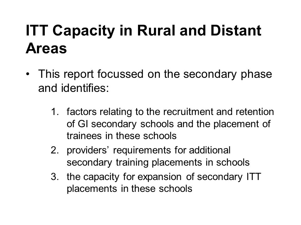 ITT Capacity in Rural and Distant Areas This report focussed on the secondary phase and identifies: 1.factors relating to the recruitment and retention of GI secondary schools and the placement of trainees in these schools 2.providers requirements for additional secondary training placements in schools 3.the capacity for expansion of secondary ITT placements in these schools