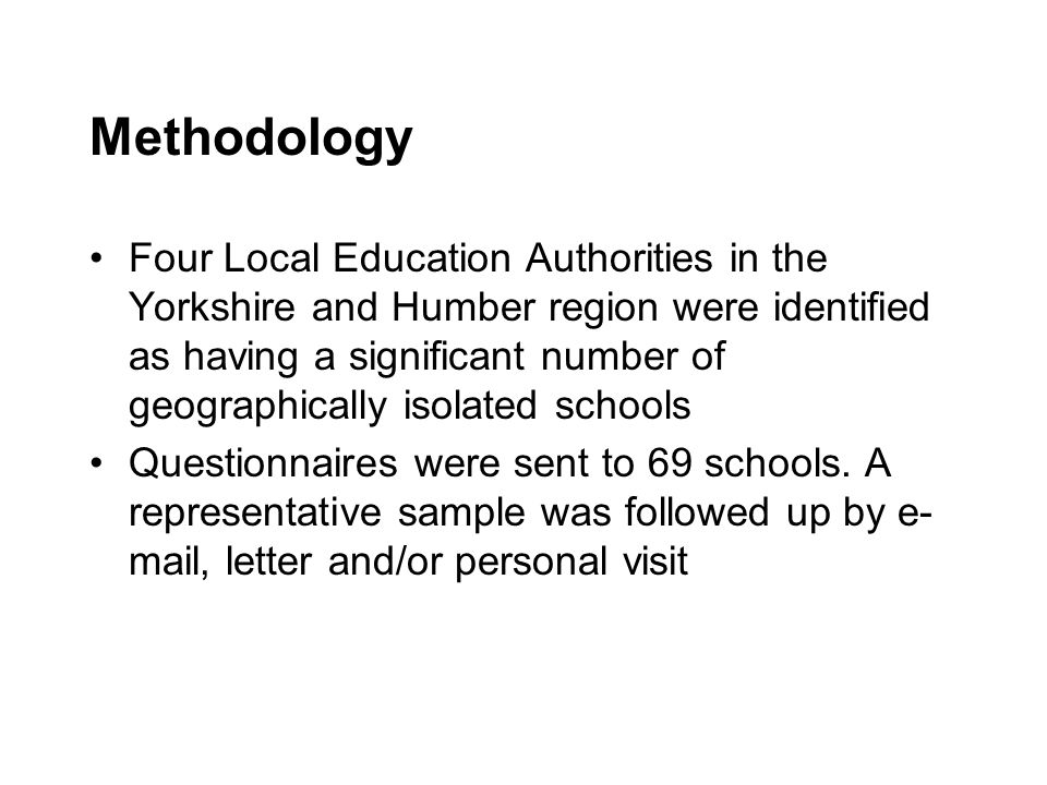 Methodology Four Local Education Authorities in the Yorkshire and Humber region were identified as having a significant number of geographically isolated schools Questionnaires were sent to 69 schools.