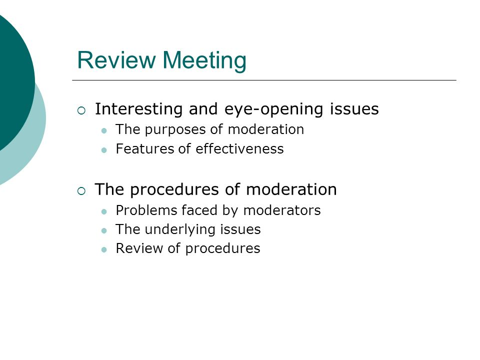 Review Meeting Interesting and eye-opening issues The purposes of moderation Features of effectiveness The procedures of moderation Problems faced by moderators The underlying issues Review of procedures