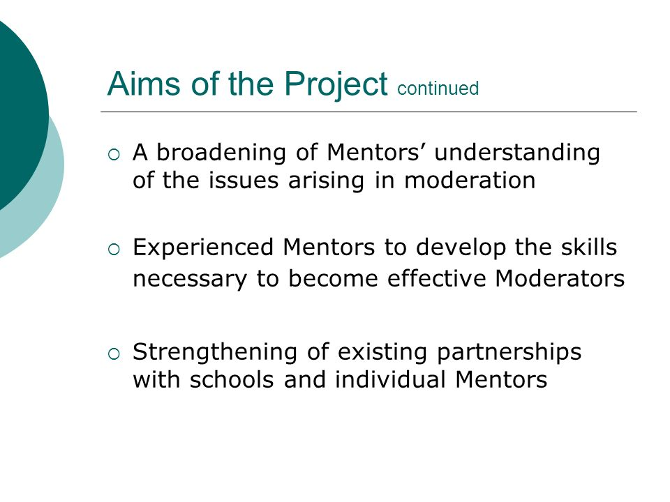 Aims of the Project continued A broadening of Mentors understanding of the issues arising in moderation Experienced Mentors to develop the skills necessary to become effective Moderators Strengthening of existing partnerships with schools and individual Mentors