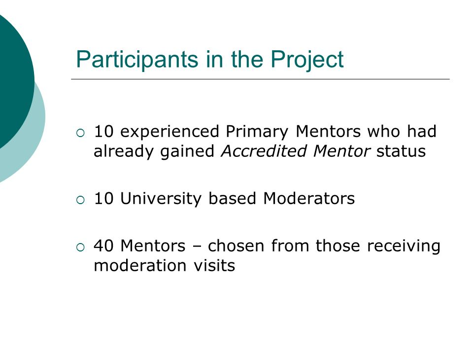 Participants in the Project 10 experienced Primary Mentors who had already gained Accredited Mentor status 10 University based Moderators 40 Mentors – chosen from those receiving moderation visits