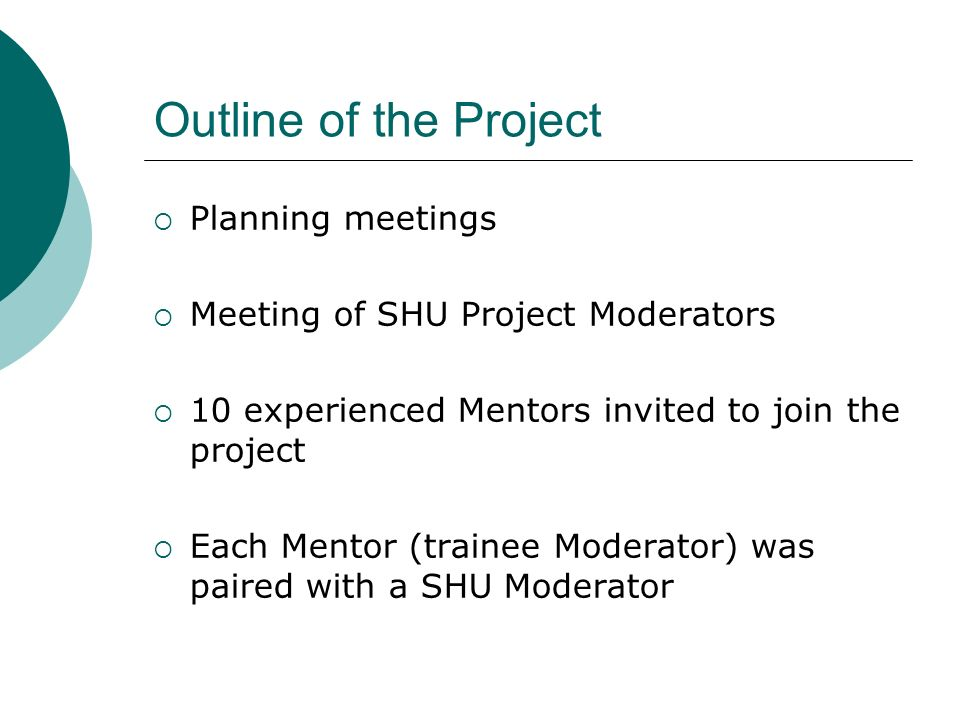 Outline of the Project Planning meetings Meeting of SHU Project Moderators 10 experienced Mentors invited to join the project Each Mentor (trainee Moderator) was paired with a SHU Moderator