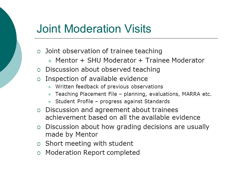 Joint Moderation Visits Joint observation of trainee teaching Mentor + SHU Moderator + Trainee Moderator Discussion about observed teaching Inspection of available evidence Written feedback of previous observations Teaching Placement File – planning, evaluations, MARRA etc.